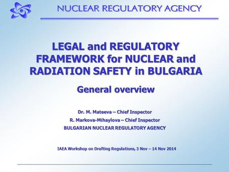 LEGAL and REGULATORY FRAMEWORK for NUCLEAR and RADIATION SAFETY in BULGARIA General overview Dr. M. Mateeva – Chief Inspector R. Markova-Mihaylova – Chief.
