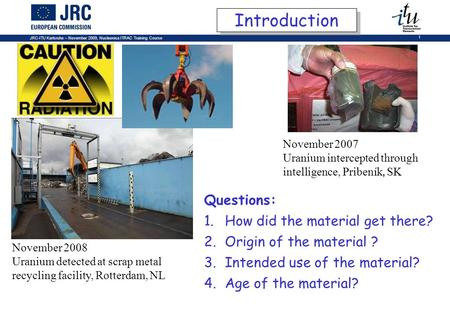 JRC-ITU Karlsruhe – November 2009, Nucleonica ITRAC Training Course 1 November 2008 Uranium detected at scrap metal recycling facility, Rotterdam, NL Questions: