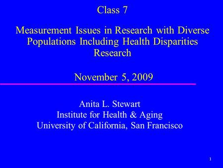 1 Class 7 Measurement Issues in Research with Diverse Populations Including Health Disparities Research November 5, 2009 Anita L. Stewart Institute for.