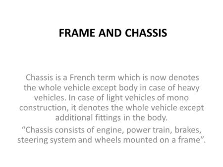 FRAME AND CHASSIS Chassis is a French term which is now denotes the whole vehicle except body in case of heavy vehicles. In case of light vehicles of mono.
