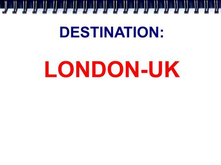 DESTINATION: LONDON-UK. LONDON IS THE CAPITAL OF THE UNITED KINGDOM OF GREAT BRITAIN. IT IS IN ENGLAND. POPULATION: 8 MILLIONS. THE RIVER THAMES. There.