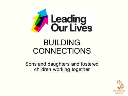 BUILDING CONNECTIONS Sons and daughters and fostered children working together.