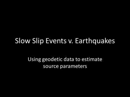 Slow Slip Events v. Earthquakes Using geodetic data to estimate source parameters.