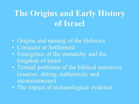 The Origins and Early History of Israel Origins and naming of the Hebrews Conquest or Settlement Emergence of the monarchy and the kingdom of Israel Textual.