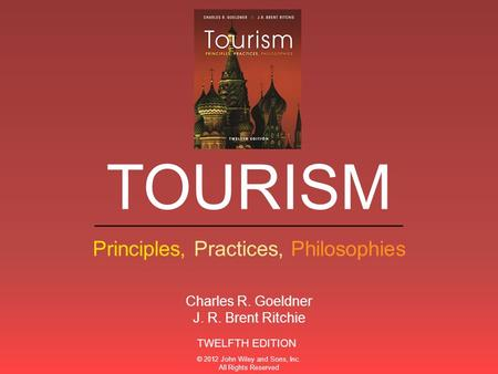 ___________________________ Principles, Practices, Philosophies TOURISM TWELFTH EDITION Charles R. Goeldner J. R. Brent Ritchie © 2012 John Wiley and Sons,