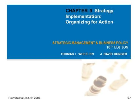 Prentice Hall, Inc. © 20069-1 STRATEGIC MANAGEMENT & BUSINESS POLICY 10 TH EDITION THOMAS L. WHEELEN J. DAVID HUNGER CHAPTER 9 Strategy Implementation: