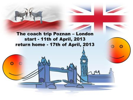 The coach trip Poznan – London start - 11th of April, 2013 return home - 17th of April, 2013.