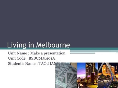 Living in Melbourne Unit Name : Make a presentation Unit Code : BSBCMM401A Student's Name : TAO JIANG.