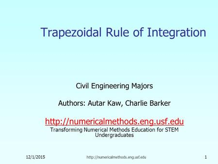 12/1/2015  1 Trapezoidal Rule of Integration Civil Engineering Majors Authors: Autar Kaw, Charlie Barker