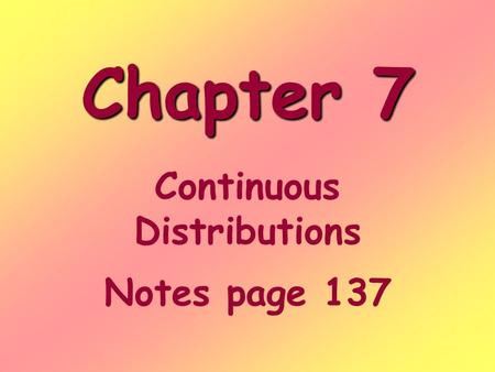 Chapter 7 Continuous Distributions Notes page 137.
