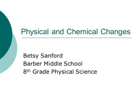 Physical and Chemical Changes Betsy Sanford Barber Middle School 8 th Grade Physical Science.