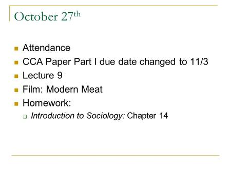 October 27 th Attendance CCA Paper Part I due date changed to 11/3 Lecture 9 Film: Modern Meat Homework:  Introduction to Sociology: Chapter 14.