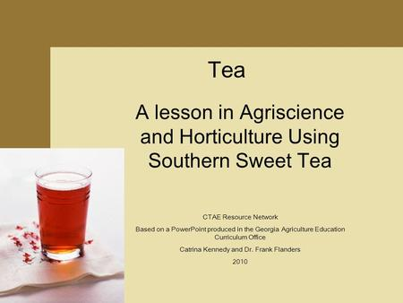 Tea A lesson in Agriscience and Horticulture Using Southern Sweet Tea CTAE Resource Network Based on a PowerPoint produced in the Georgia Agriculture Education.
