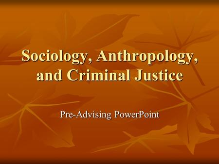 Sociology, Anthropology, and Criminal Justice Pre-Advising PowerPoint.