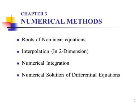 1 CHAPTER 3 NUMERICAL METHODS Roots of Nonlinear equations Interpolation (In  -Dimension) Numerical Integration Numerical Solution of Differential Equations.