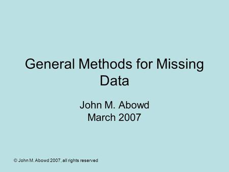 © John M. Abowd 2007, all rights reserved General Methods for Missing Data John M. Abowd March 2007.