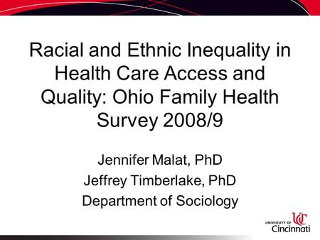 Racial and Ethnic Inequality in Health Care Access and Quality: Ohio Family Health Survey 2008/9 Jennifer Malat, PhD Jeffrey Timberlake, PhD Department.