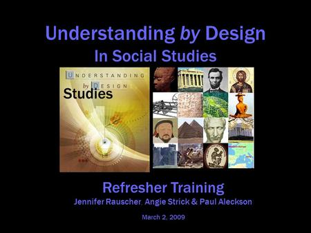 Understanding by Design In Social Studies in Social Studies Refresher Training Jennifer Rauscher, Angie Strick & Paul Aleckson March 2, 2009.