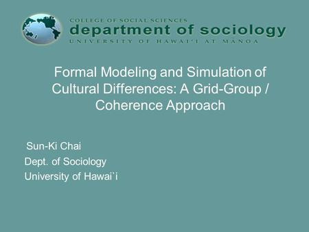 Formal Modeling and Simulation of Cultural Differences: A Grid-Group / Coherence Approach Sun-Ki Chai Dept. of Sociology University of Hawai`i.