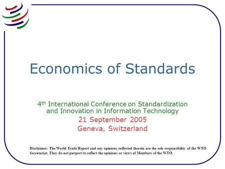 Economics of Standards 4 th International Conference on Standardization and Innovation in Information Technology 21 September 2005 Geneva, Switzerland.