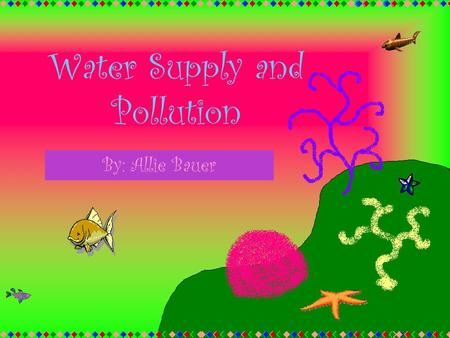 Water Supply and Pollution By: Allie Bauer. Limited Water Supply The reason humans have a limited water supply is because earth has a lot of ice and it's.
