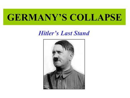 GERMANY'S COLLAPSE Hitler's Last Stand. World War II 1939 1940 1941 1942 1943 1944 1945 D-Day Germany Surrenders Poland Invasion France Falls Battle of.