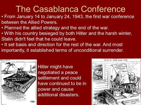 The Casablanca Conference From January 14 to January 24, 1943, the first war conference between the Allied Powers. Planned the allied strategy and the.