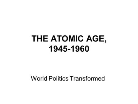 THE ATOMIC AGE, 1945-1960 World Politics Transformed.