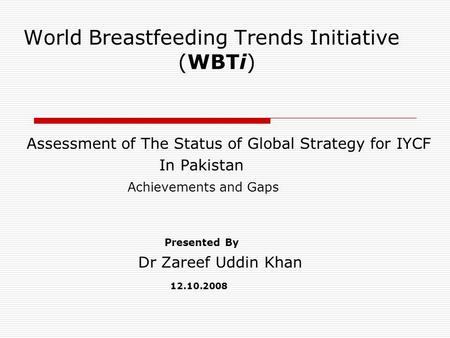 World Breastfeeding Trends Initiative (WBTi) Assessment of The Status of Global Strategy for IYCF In Pakistan Achievements and Gaps Presented By Dr Zareef.