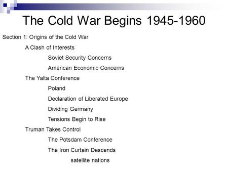 The Cold War Begins 1945-1960 Section 1: Origins of the Cold War A Clash of Interests Soviet Security Concerns American Economic Concerns The Yalta Conference.