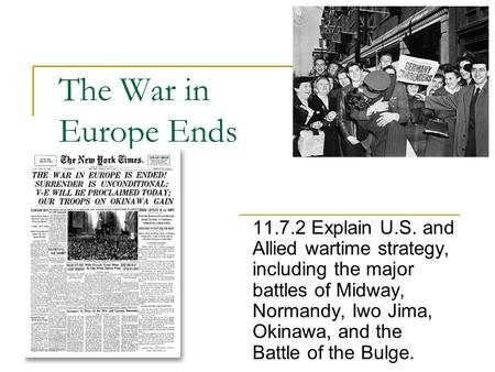 The War in Europe Ends 11.7.2 Explain U.S. and Allied wartime strategy, including the major battles of Midway, Normandy, Iwo Jima, Okinawa, and the Battle.