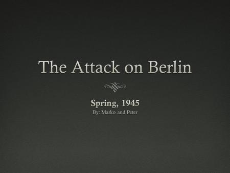 The Importance of The Attack on Berlin  This battle led to the surrender of the Germans, and the suicide of Adolf Hitler. This resulted in the end of.