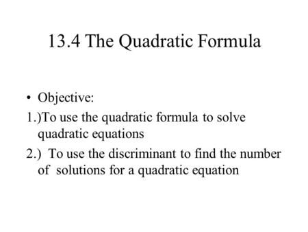 13.4 The Quadratic Formula Objective: 1.)To use the quadratic formula to solve quadratic equations 2.) To use the discriminant to find the number of solutions.