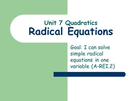 Unit 7 Quadratics Radical Equations Goal: I can solve simple radical equations in one variable (A-REI.2)