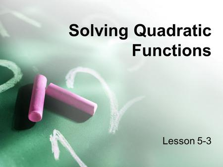 Solving Quadratic Functions Lesson 5-3. Objective Today, you will... solve quadratic functions by using a variety of methods. TEKS:b2A,d1A,d3A,d3C,d3D.
