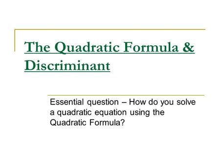 The Quadratic Formula & Discriminant Essential question – How do you solve a quadratic equation using the Quadratic Formula?