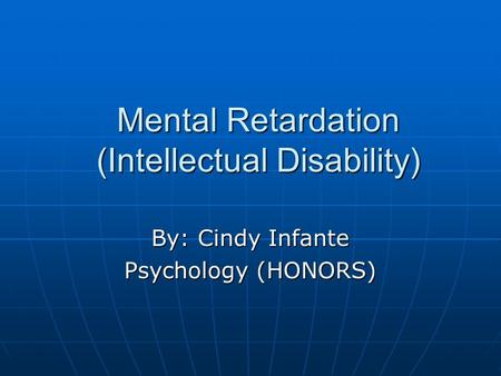 Mental Retardation (Intellectual Disability) By: Cindy Infante Psychology (HONORS)