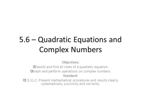 5.6 – Quadratic Equations and Complex Numbers Objectives: Classify and find all roots of a quadratic equation. Graph and perform operations on complex.