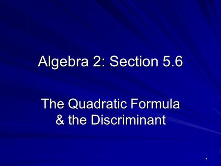 1 Algebra 2: Section 5.6 The Quadratic Formula & the Discriminant.