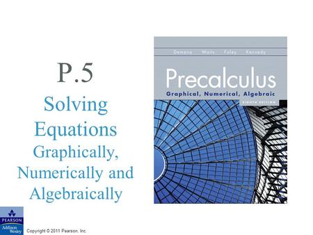 Copyright © 2011 Pearson, Inc. P.5 Solving Equations Graphically, Numerically and Algebraically.