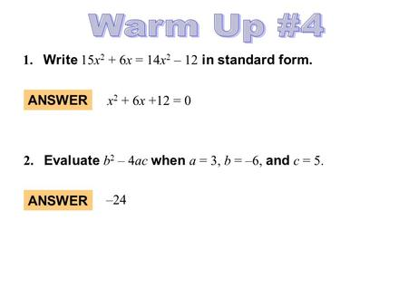 Warm Up #4 1. Write 15x2 + 6x = 14x2 – 12 in standard form. ANSWER