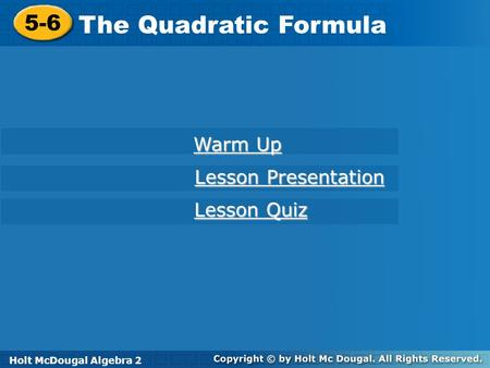 Holt McDougal Algebra 2 5-6 The Quadratic Formula 5-6 The Quadratic Formula Holt Algebra 2 Warm Up Warm Up Lesson Presentation Lesson Presentation Lesson.
