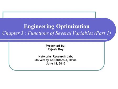 Engineering Optimization Chapter 3 : Functions of Several Variables (Part 1) Presented by: Rajesh Roy Networks Research Lab, University of California,