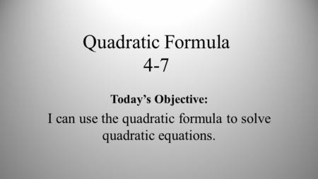 Quadratic Formula 4-7 Today's Objective: I can use the quadratic formula to solve quadratic equations.