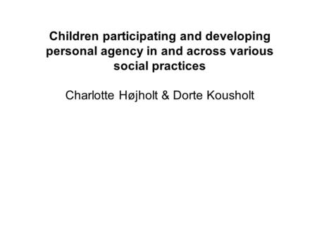 Children participating and developing personal agency in and across various social practices Charlotte Højholt & Dorte Kousholt.