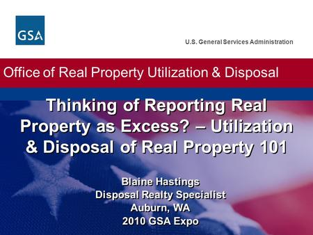 U.S. General Services Administration Blaine Hastings Disposal Realty Specialist Auburn, WA 2010 GSA Expo Thinking of Reporting Real Property as Excess?