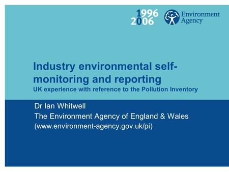 Industry environmental self- monitoring and reporting UK experience with reference to the Pollution Inventory Dr Ian Whitwell The Environment Agency of.
