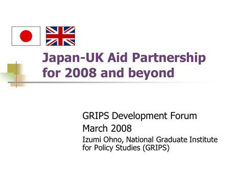 Japan-UK Aid Partnership for 2008 and beyond GRIPS Development Forum March 2008 Izumi Ohno, National Graduate Institute for Policy Studies (GRIPS)