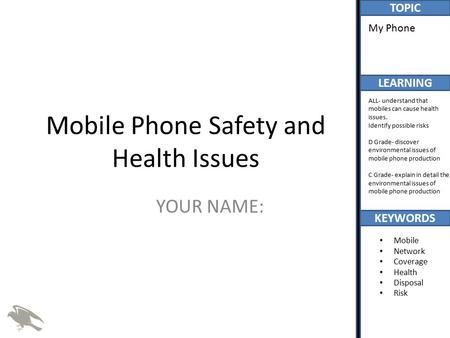 TOPIC LEARNING KEYWORDS My Phone ALL- understand that mobiles can cause health issues. Identify possible risks D Grade- discover environmental issues of.
