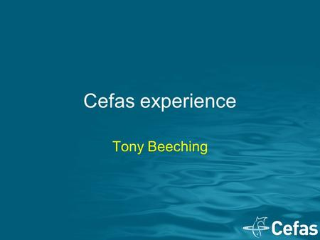 Cefas experience Tony Beeching. Who are Cefas UK organisation, ~ 500 staff Based in Lowestoft and Weymouth Collect information, analyse and advise on: